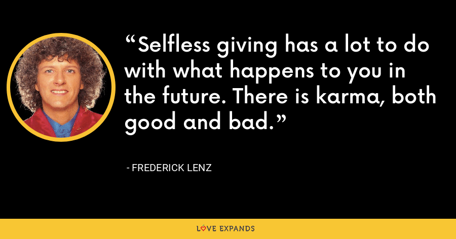 Selfless giving has a lot to do with what happens to you in the future. There is karma, both good and bad. - Frederick Lenz