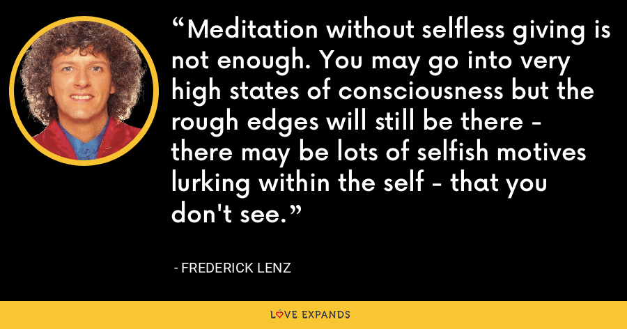 Meditation without selfless giving is not enough. You may go into very high states of consciousness but the rough edges will still be there - there may be lots of selfish motives lurking within the self - that you don't see. - Frederick Lenz
