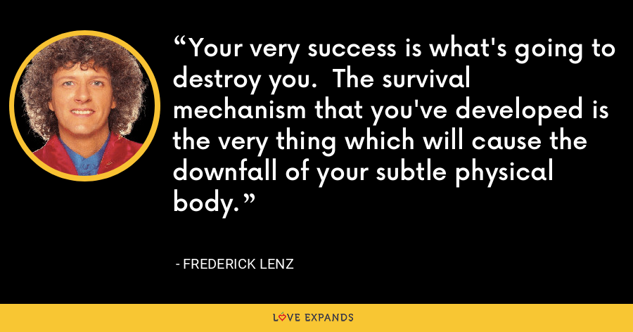 Your very success is what's going to destroy you.  The survival mechanism that you've developed is the very thing which will cause the downfall of your subtle physical body. - Frederick Lenz