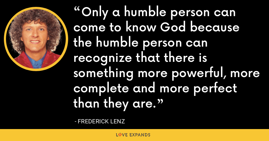 Only a humble person can come to know God because the humble person can recognize that there is something more powerful, more complete and more perfect than they are. - Frederick Lenz