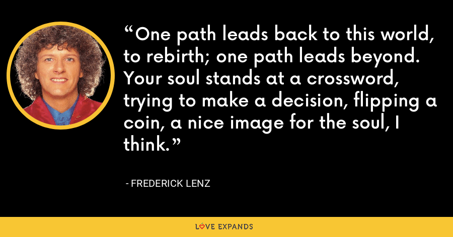 One path leads back to this world, to rebirth; one path leads beyond. Your soul stands at a crossword, trying to make a decision, flipping a coin, a nice image for the soul, I think. - Frederick Lenz