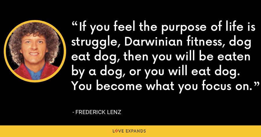If you feel the purpose of life is struggle, Darwinian fitness, dog eat dog, then you will be eaten by a dog, or you will eat dog. You become what you focus on. - Frederick Lenz