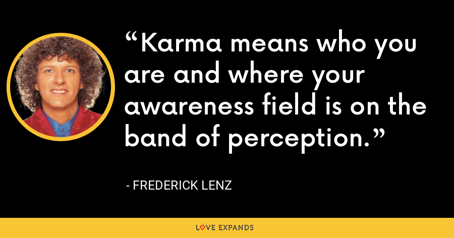 Karma means who you are and where your awareness field is on the band of perception. - Frederick Lenz