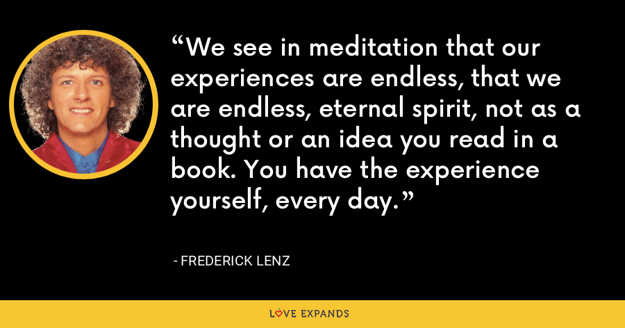 We see in meditation that our experiences are endless, that we are endless, eternal spirit, not as a thought or an idea you read in a book. You have the experience yourself, every day. - Frederick Lenz