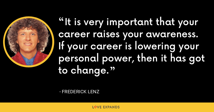 It is very important that your career raises your awareness. If your career is lowering your personal power, then it has got to change. - Frederick Lenz