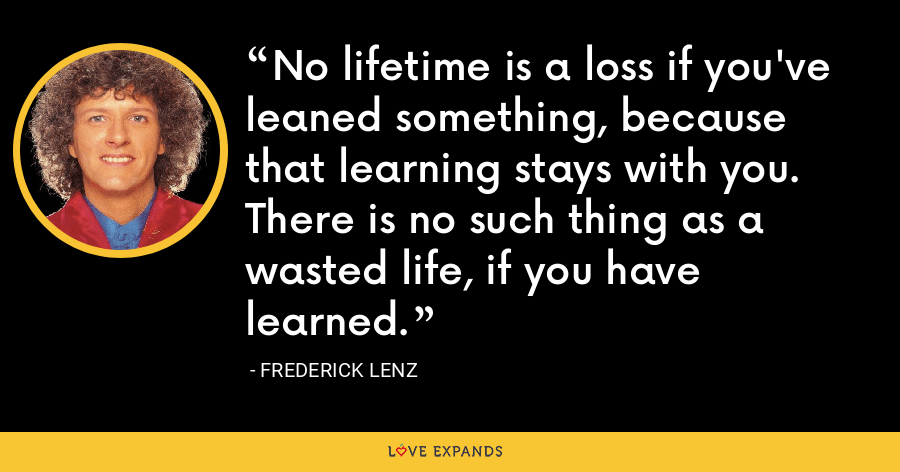 No lifetime is a loss if you've leaned something, because that learning stays with you. There is no such thing as a wasted life, if you have learned. - Frederick Lenz