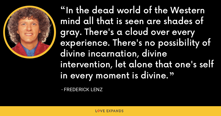 In the dead world of the Western mind all that is seen are shades of gray. There's a cloud over every experience. There's no possibility of divine incarnation, divine intervention, let alone that one's self in every moment is divine. - Frederick Lenz