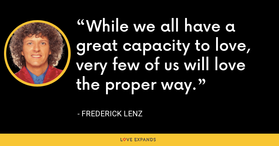 While we all have a great capacity to love, very few of us will love the proper way. - Frederick Lenz