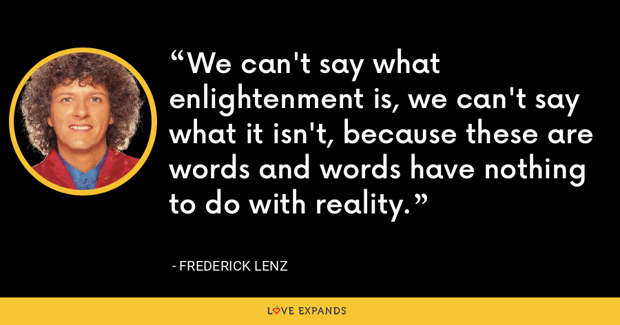 We can't say what enlightenment is, we can't say what it isn't, because these are words and words have nothing to do with reality. - Frederick Lenz