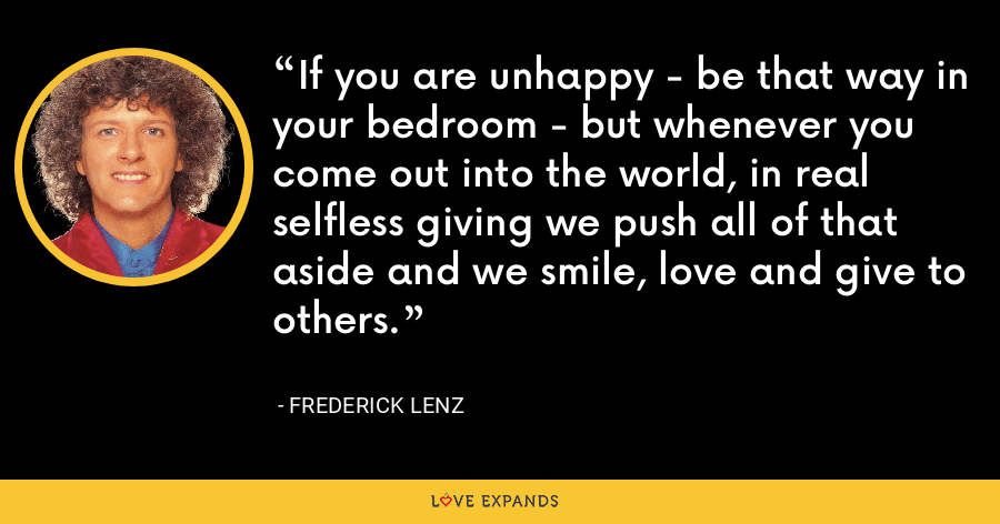 If you are unhappy - be that way in your bedroom - but whenever you come out into the world, in real selfless giving we push all of that aside and we smile, love and give to others. - Frederick Lenz