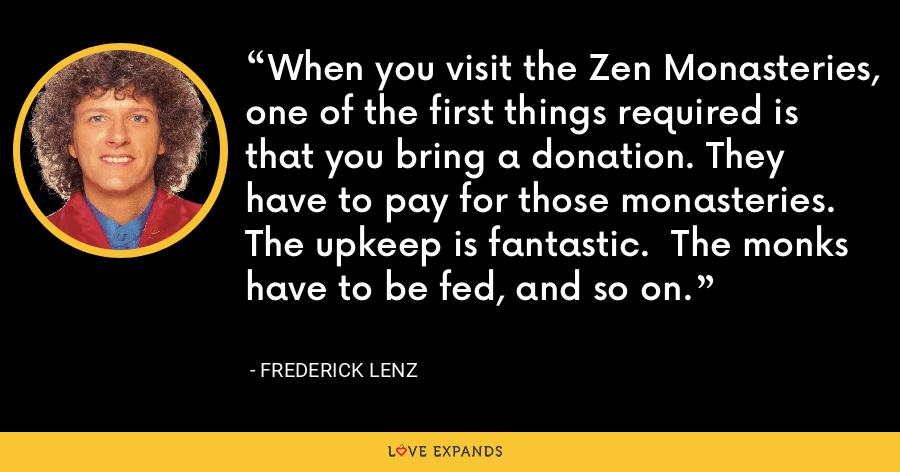 When you visit the Zen Monasteries, one of the first things required is that you bring a donation. They have to pay for those monasteries.  The upkeep is fantastic.  The monks have to be fed, and so on. - Frederick Lenz