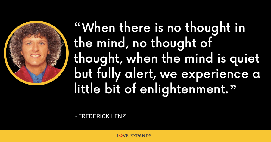 When there is no thought in the mind, no thought of thought, when the mind is quiet but fully alert, we experience a little bit of enlightenment. - Frederick Lenz