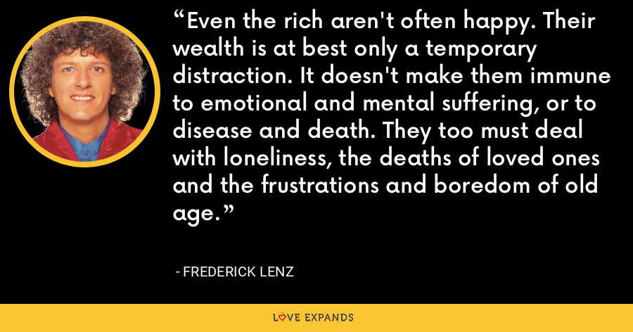 Even the rich aren't often happy. Their wealth is at best only a temporary distraction. It doesn't make them immune to emotional and mental suffering, or to disease and death. They too must deal with loneliness, the deaths of loved ones and the frustrations and boredom of old age. - Frederick Lenz