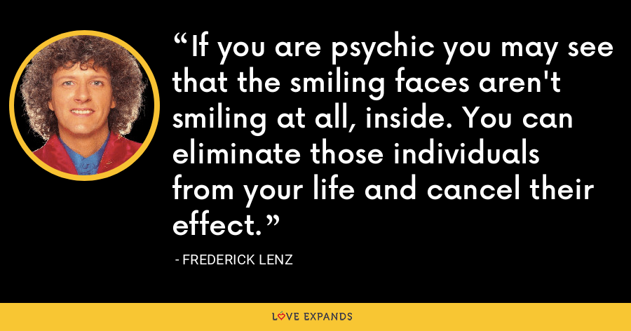 If you are psychic you may see that the smiling faces aren't smiling at all, inside. You can eliminate those individuals from your life and cancel their effect. - Frederick Lenz