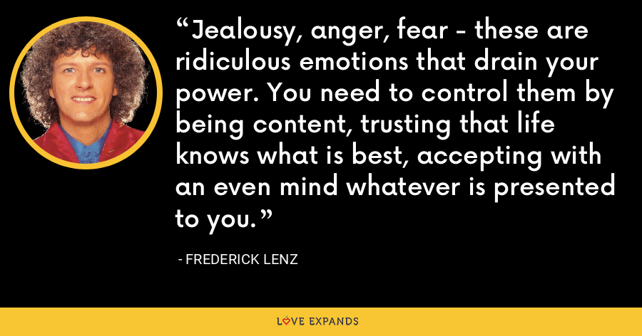 Jealousy, anger, fear - these are ridiculous emotions that drain your power. You need to control them by being content, trusting that life knows what is best, accepting with an even mind whatever is presented to you. - Frederick Lenz