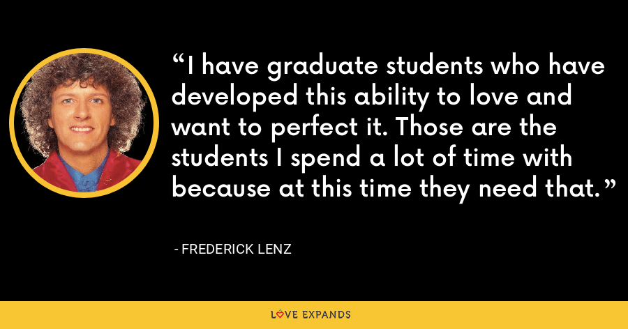 I have graduate students who have developed this ability to love and want to perfect it. Those are the students I spend a lot of time with because at this time they need that. - Frederick Lenz