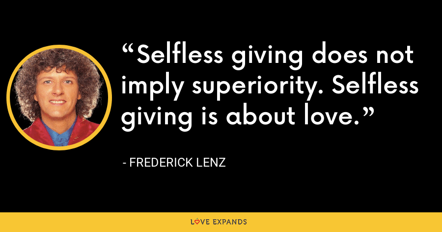 Selfless giving does not imply superiority. Selfless giving is about love. - Frederick Lenz