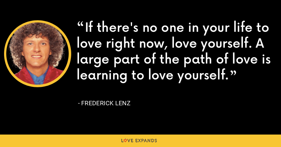 If there's no one in your life to love right now, love yourself. A large part of the path of love is learning to love yourself. - Frederick Lenz