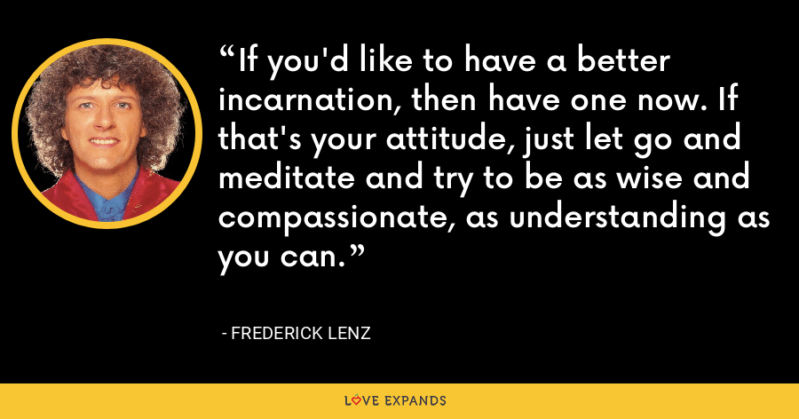 If you'd like to have a better incarnation, then have one now. If that's your attitude, just let go and meditate and try to be as wise and compassionate, as understanding as you can. - Frederick Lenz
