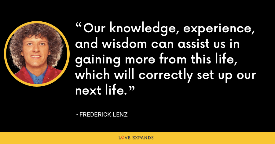 Our knowledge, experience, and wisdom can assist us in gaining more from this life, which will correctly set up our next life. - Frederick Lenz