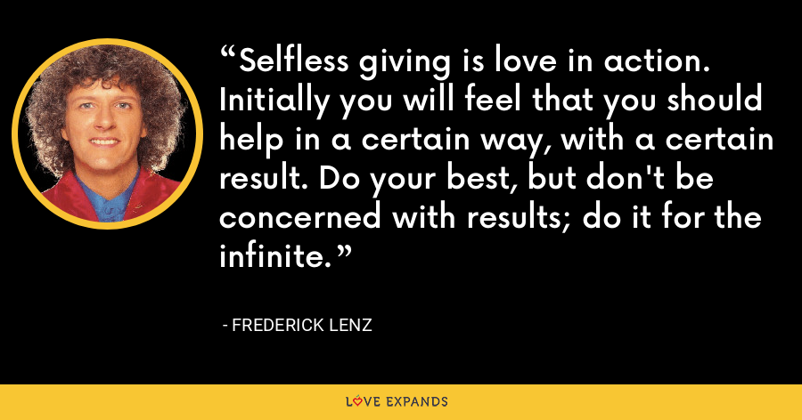 Selfless giving is love in action. Initially you will feel that you should help in a certain way, with a certain result. Do your best, but don't be concerned with results; do it for the infinite. - Frederick Lenz
