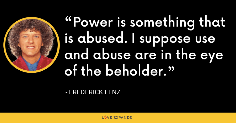 Power is something that is abused. I suppose use and abuse are in the eye of the beholder. - Frederick Lenz