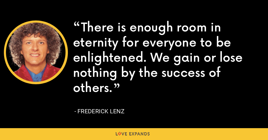 There is enough room in eternity for everyone to be enlightened. We gain or lose nothing by the success of others. - Frederick Lenz