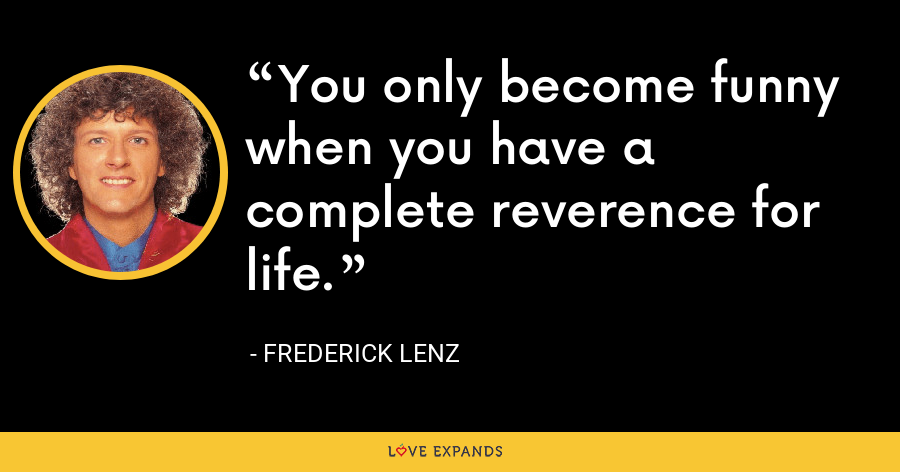 You only become funny when you have a complete reverence for life. - Frederick Lenz