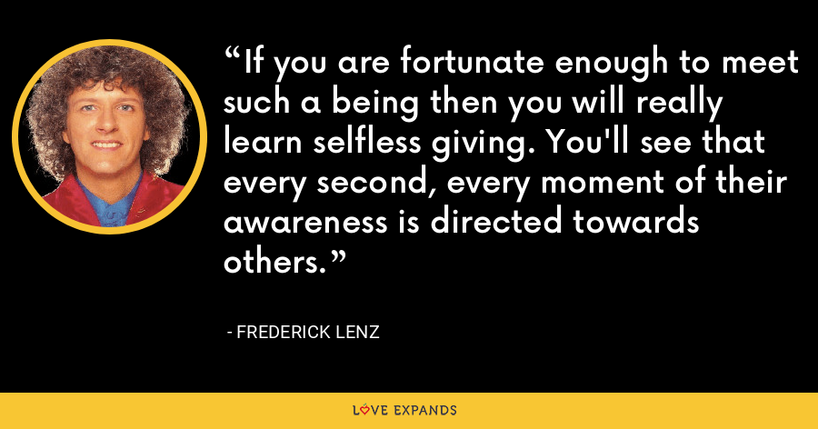 If you are fortunate enough to meet such a being then you will really learn selfless giving. You'll see that every second, every moment of their awareness is directed towards others. - Frederick Lenz
