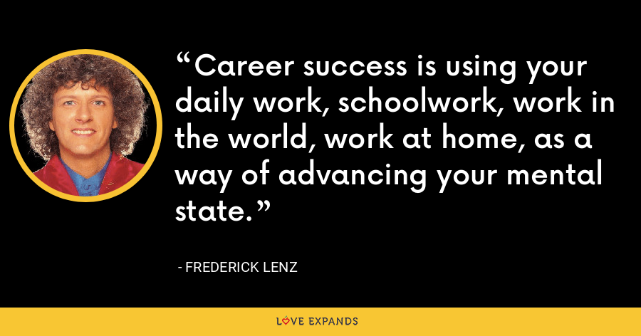 Career success is using your daily work, schoolwork, work in the world, work at home, as a way of advancing your mental state. - Frederick Lenz