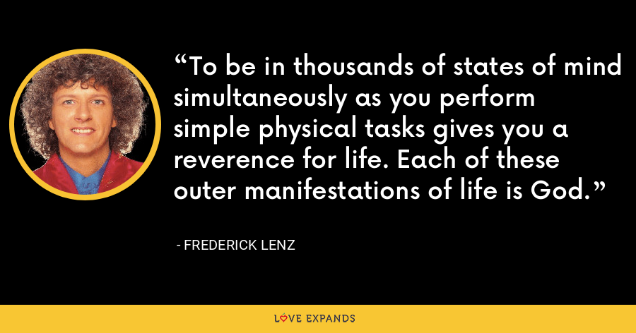 To be in thousands of states of mind simultaneously as you perform simple physical tasks gives you a reverence for life. Each of these outer manifestations of life is God. - Frederick Lenz