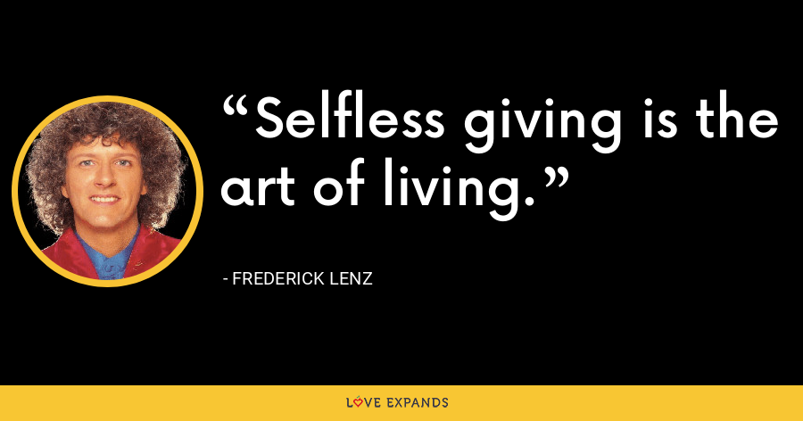 Selfless giving is the art of living. - Frederick Lenz