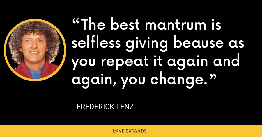 The best mantrum is selfless giving beause as you repeat it again and again, you change. - Frederick Lenz