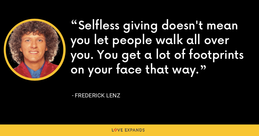 Selfless giving doesn't mean you let people walk all over you. You get a lot of footprints on your face that way. - Frederick Lenz