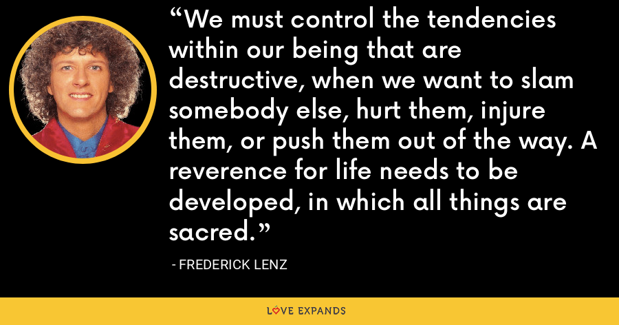 We must control the tendencies within our being that are destructive, when we want to slam somebody else, hurt them, injure them, or push them out of the way. A reverence for life needs to be developed, in which all things are sacred. - Frederick Lenz