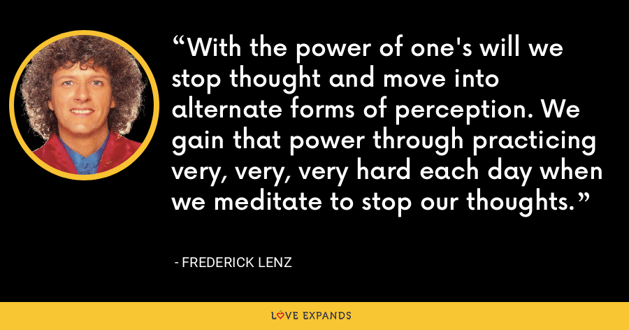 With the power of one's will we stop thought and move into alternate forms of perception. We gain that power through practicing very, very, very hard each day when we meditate to stop our thoughts. - Frederick Lenz