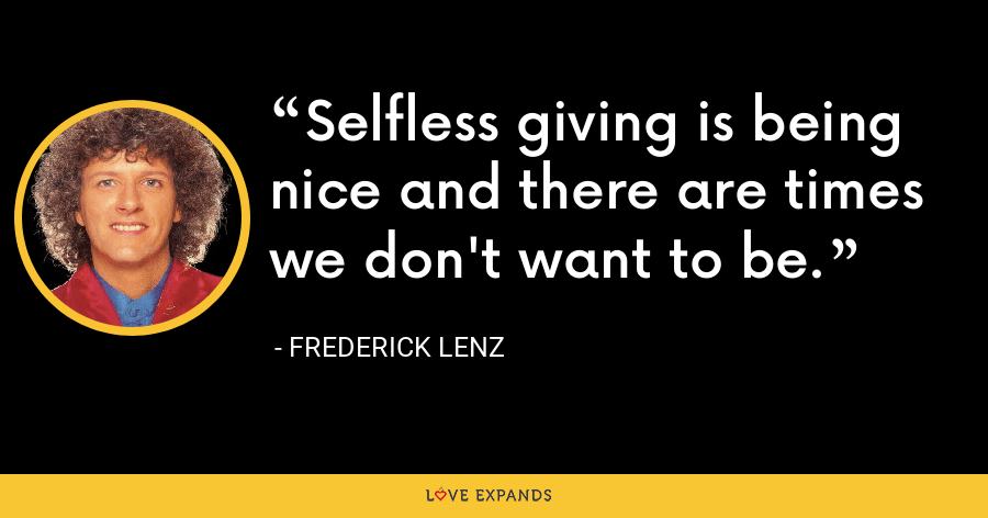 Selfless giving is being nice and there are times we don't want to be. - Frederick Lenz