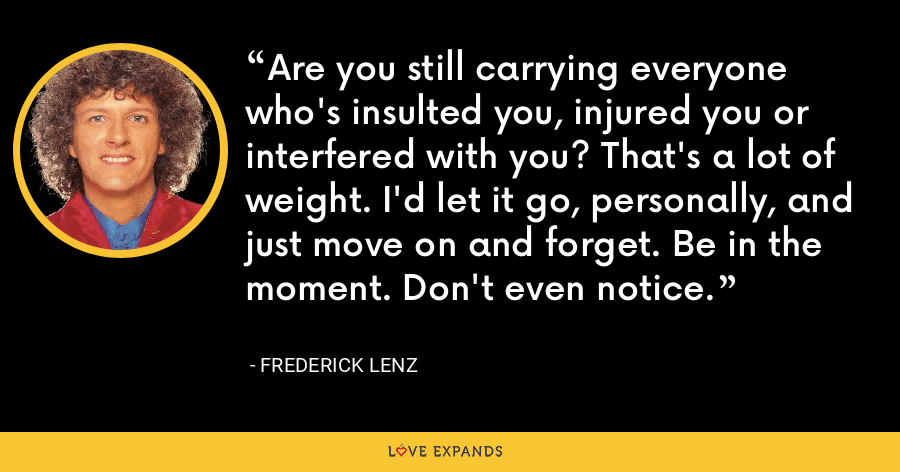 Are you still carrying everyone who's insulted you, injured you or interfered with you? That's a lot of weight. I'd let it go, personally, and just move on and forget. Be in the moment. Don't even notice. - Frederick Lenz