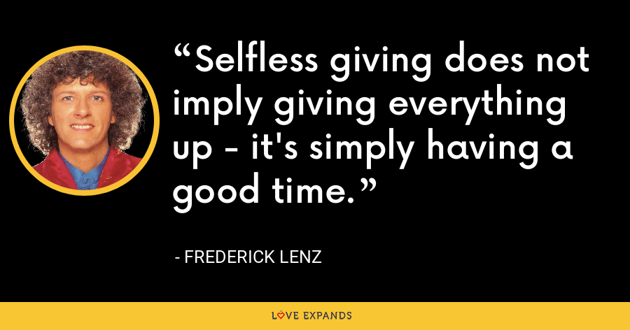 Selfless giving does not imply giving everything up - it's simply having a good time. - Frederick Lenz