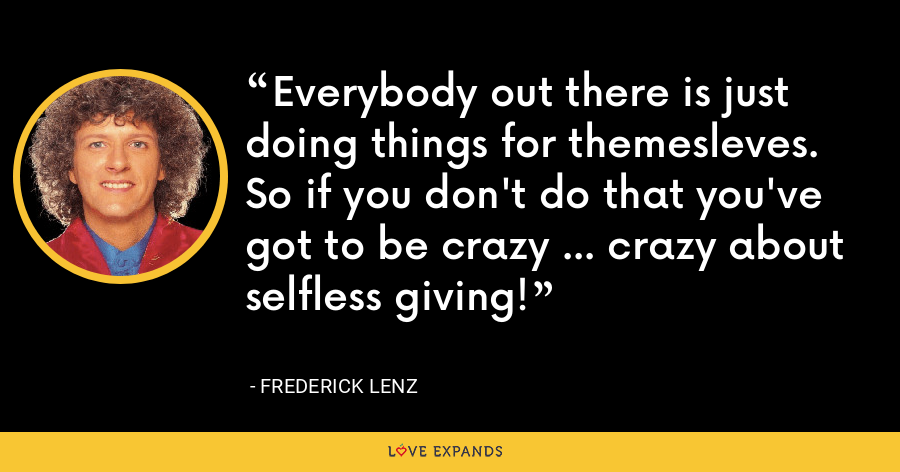 Everybody out there is just doing things for themesleves. So if you don't do that you've got to be crazy ... crazy about selfless giving! - Frederick Lenz