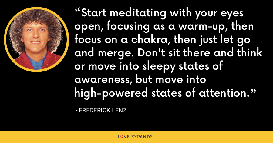 Start meditating with your eyes open, focusing as a warm-up, then focus on a chakra, then just let go and merge. Don't sit there and think or move into sleepy states of awareness, but move into high-powered states of attention. - Frederick Lenz