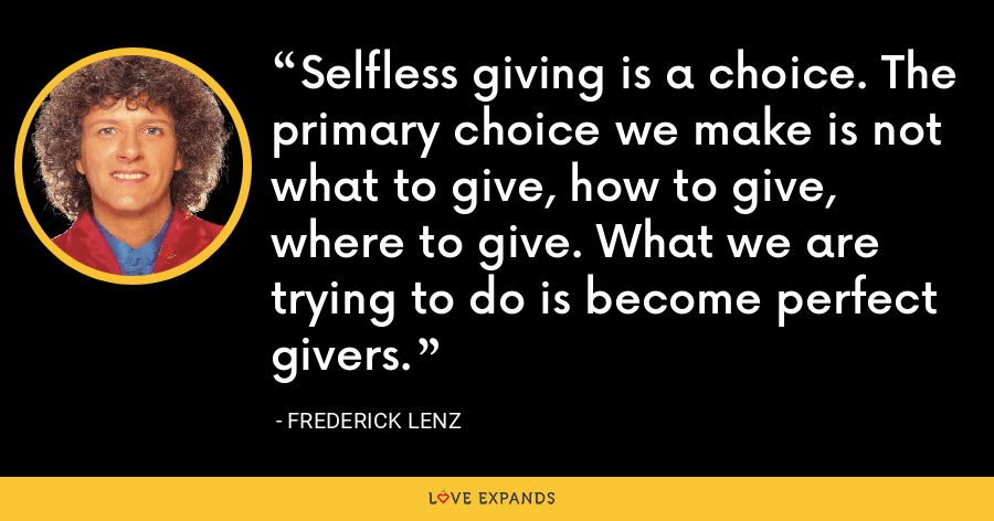 Selfless giving is a choice. The primary choice we make is not what to give, how to give, where to give. What we are trying to do is become perfect givers. - Frederick Lenz