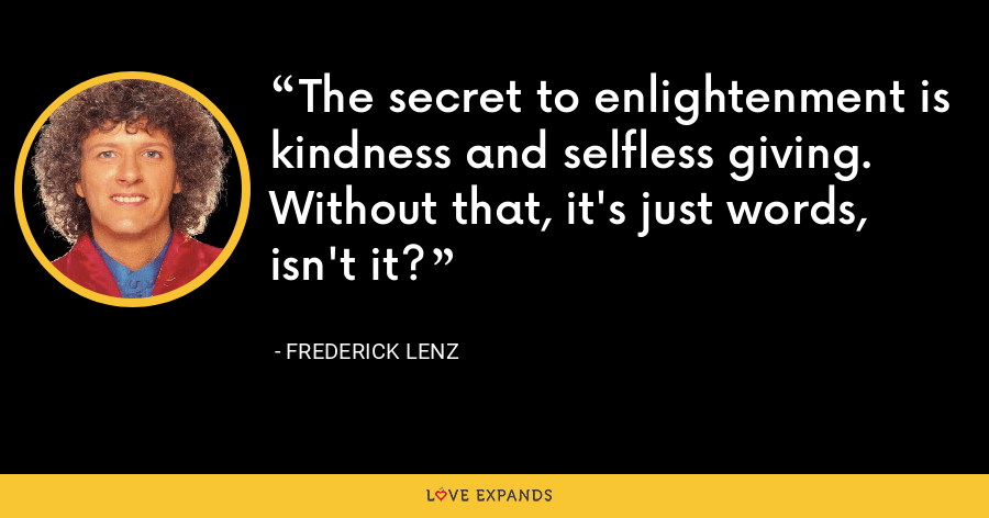 The secret to enlightenment is kindness and selfless giving. Without that, it's just words, isn't it? - Frederick Lenz