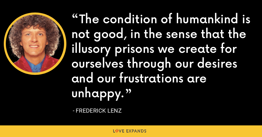 The condition of humankind is not good, in the sense that the illusory prisons we create for ourselves through our desires and our frustrations are unhappy. - Frederick Lenz