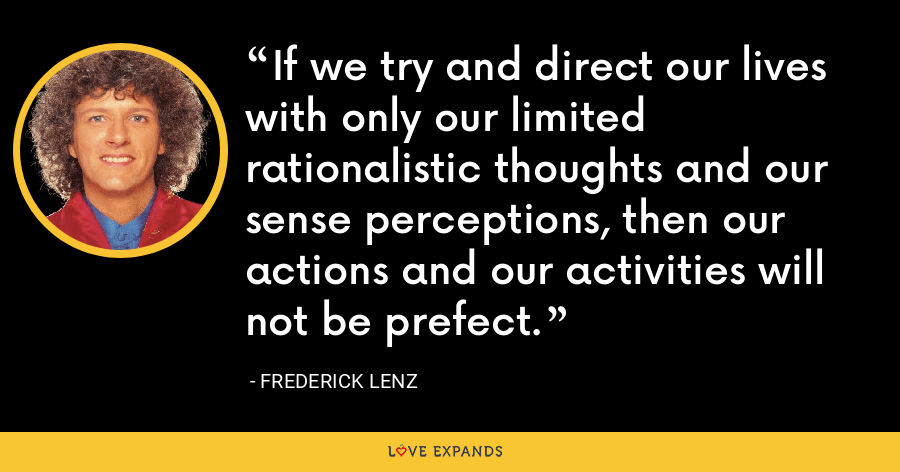If we try and direct our lives with only our limited rationalistic thoughts and our sense perceptions, then our actions and our activities will not be prefect. - Frederick Lenz