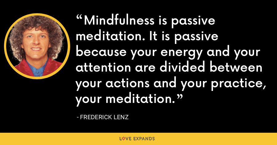 Mindfulness is passive meditation. It is passive because your energy and your attention are divided between your actions and your practice, your meditation. - Frederick Lenz