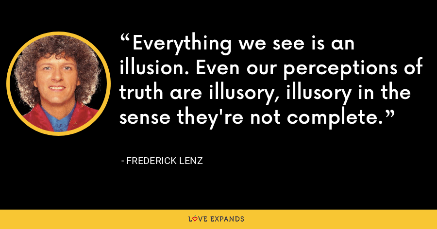 Everything we see is an illusion. Even our perceptions of truth are illusory, illusory in the sense they're not complete. - Frederick Lenz