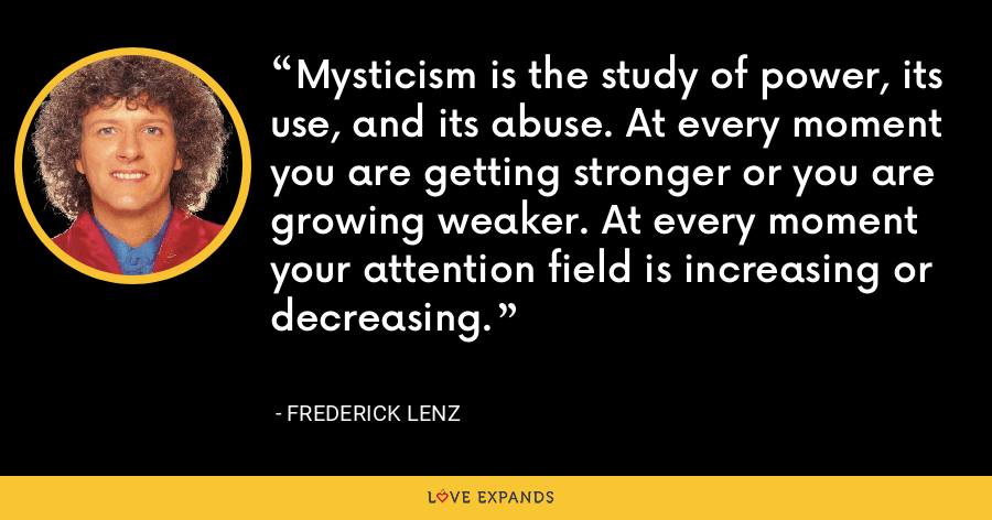 Mysticism is the study of power, its use, and its abuse. At every moment you are getting stronger or you are growing weaker. At every moment your attention field is increasing or decreasing. - Frederick Lenz