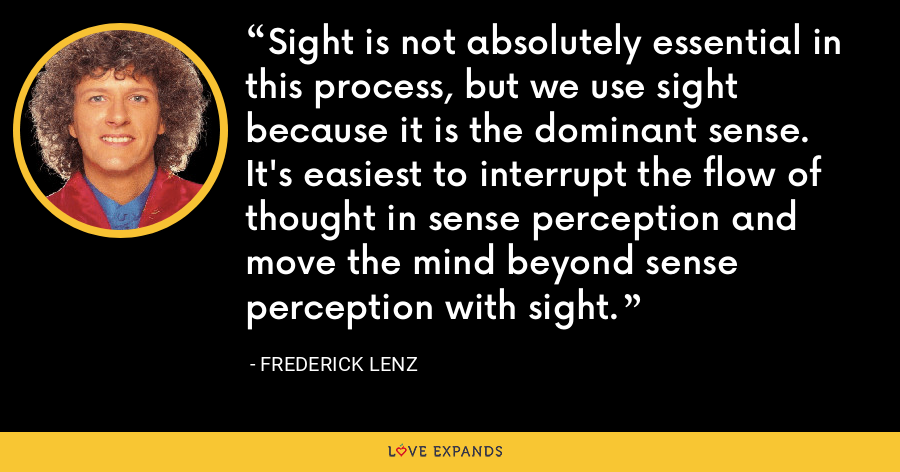 Sight is not absolutely essential in this process, but we use sight because it is the dominant sense.  It's easiest to interrupt the flow of thought in sense perception and move the mind beyond sense perception with sight. - Frederick Lenz