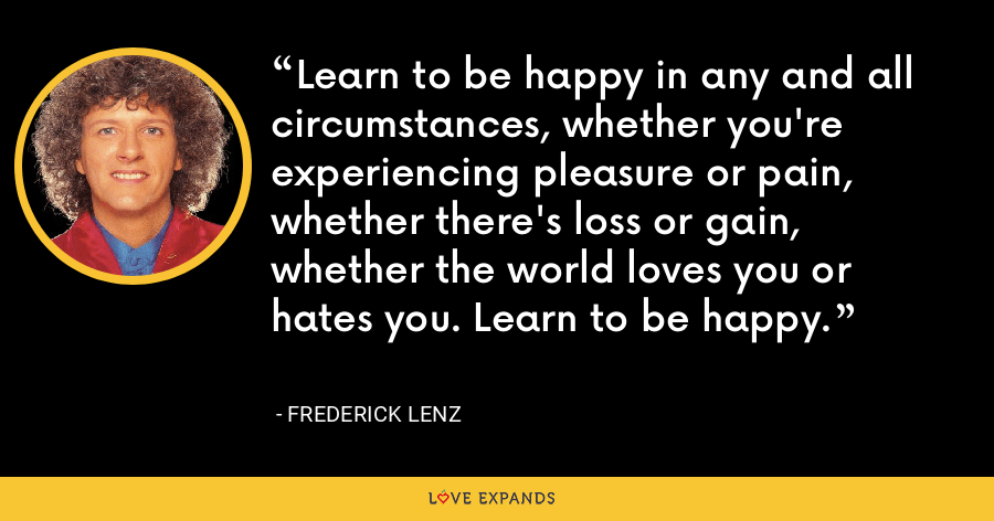 Learn to be happy in any and all circumstances, whether you're experiencing pleasure or pain, whether there's loss or gain, whether the world loves you or hates you. Learn to be happy. - Frederick Lenz